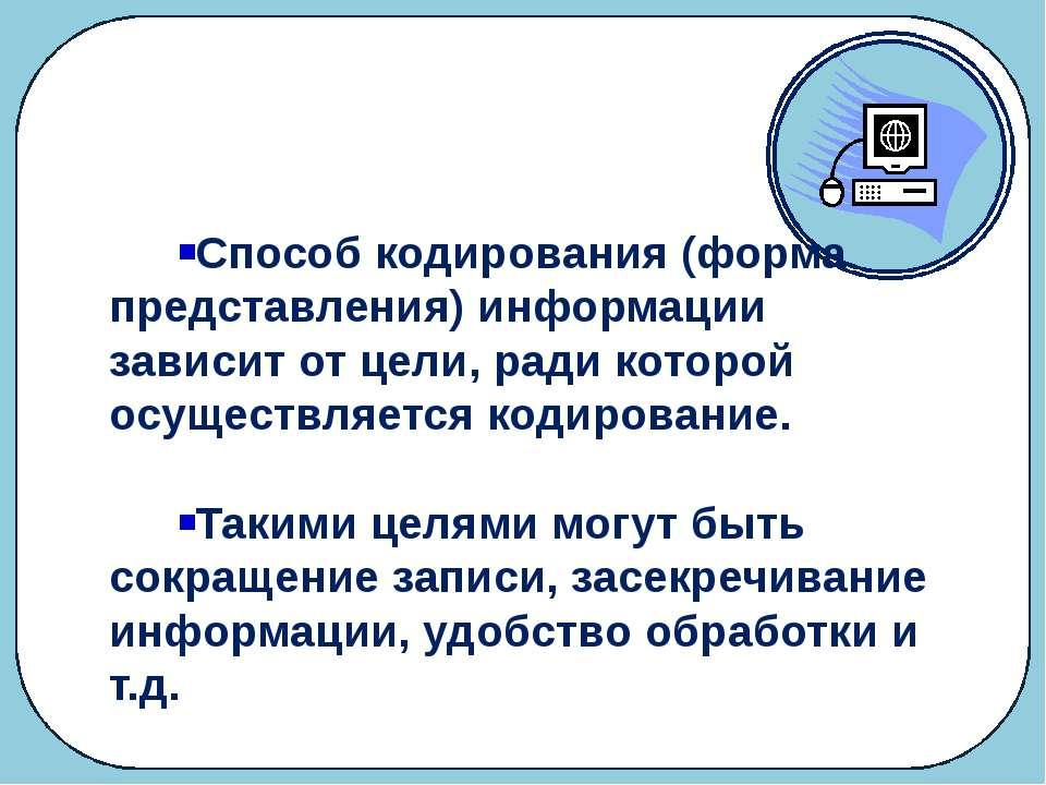 Кодирование Способ кодирования (форма представления) информации зависит от це...