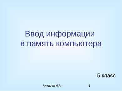 Ввод информации в память компьютера 5 класс Ахидова Н.А.