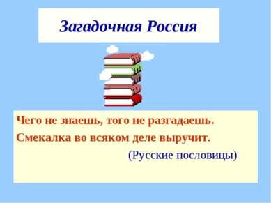 Загадочная Россия Чего не знаешь, того не разгадаешь. Смекалка во всяком деле...
