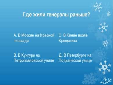 Где жили генералы раньше? А. В Москве на Красной площади В. В Кунгуре на Петр...