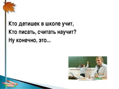 Кто детишек в школе учит, Кто писать, считать научит? Ну конечно, это...
