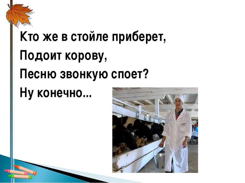 Кто же в стойле приберет, Подоит корову, Песню звонкую споет? Ну конечно...