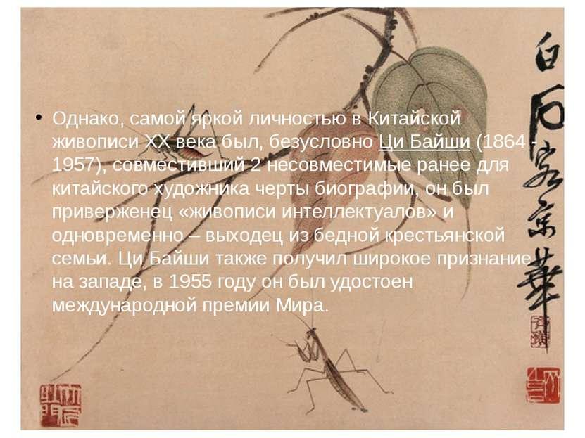Однако, самой яркой личностью в Китайской живописи XX века был, безусловно Ци...