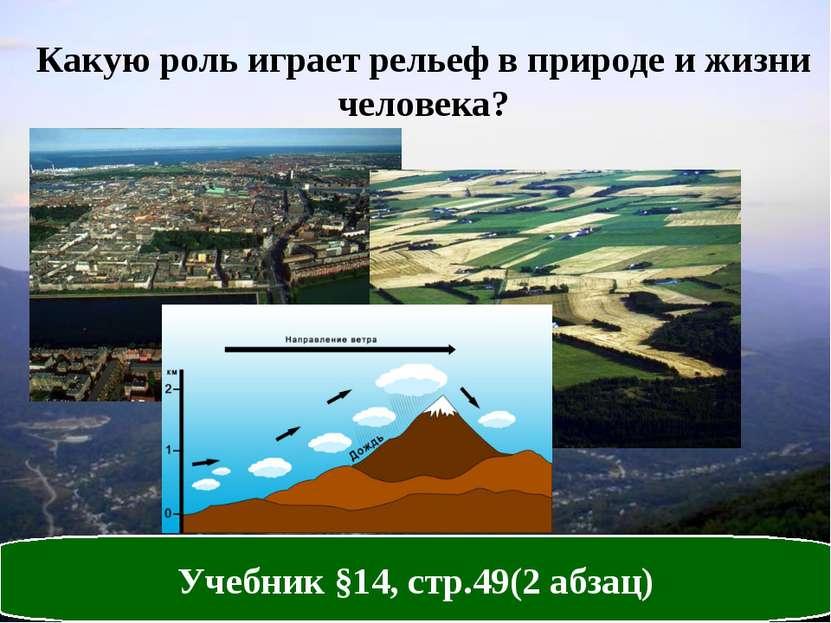 Какую роль играет рельеф в природе и жизни человека? Учебник §14, стр.49(2 аб...