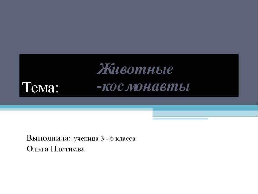 Тема: Животные -космонавты Выполнила: ученица 3 - б класса Ольга Плетнева