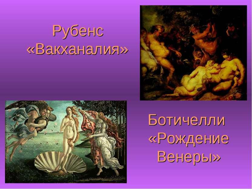 Ботичелли «Рождение Венеры» Рубенс «Вакханалия»