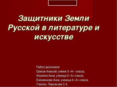 Защитники Земли Русской в литературе и искусстве Работу выполнили: Орехов Але...