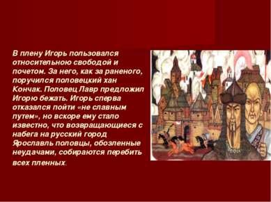 В плену Игорь пользовался относительною свободой и почетом. За него, как за р...