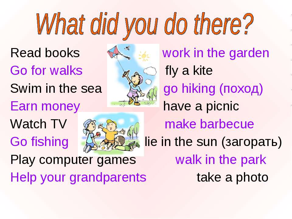Read books work in the garden Go for walks fly a kite Swim in the sea go hiki...
