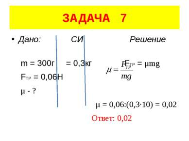 ЗАДАЧА 7 Дано: СИ Решение m = 300г = 0,3кг FTP = μmg FTP = 0,06H μ - ? μ = 0,...