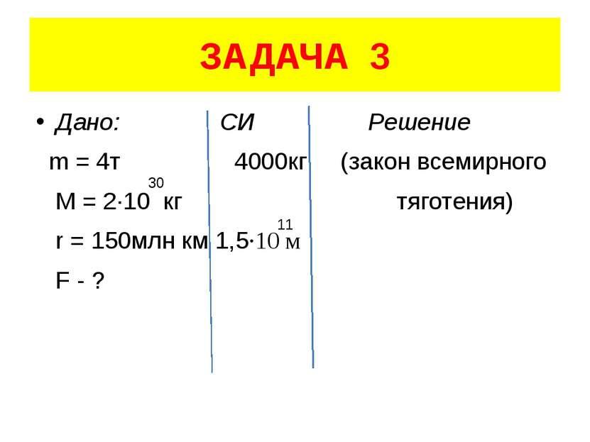 ЗАДАЧА 3 Дано: СИ Решение m = 4т 4000кг (закон всемирного M = 2·10 кг тяготен...