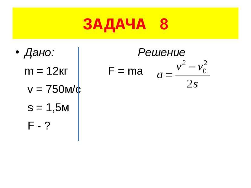 ЗАДАЧА 8 Дано: Решение m = 12кг F = ma v = 750м/с s = 1,5м F - ?