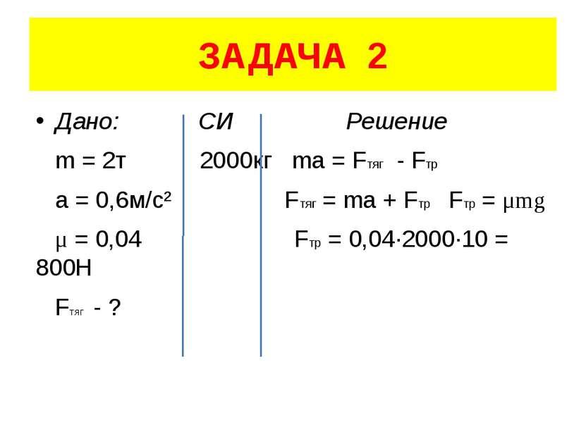 ЗАДАЧА 2 Дано: СИ Решение m = 2т 2000кг ma = Fтяг - Fтр a = 0,6м/с² Fтяг = ma...