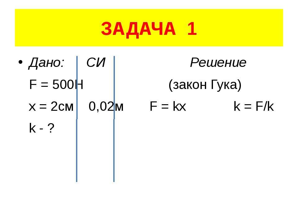 ЗАДАЧА 1 Дано: СИ Решение F = 500H (закон Гука) x = 2см 0,02м F = kx k = F/k ...