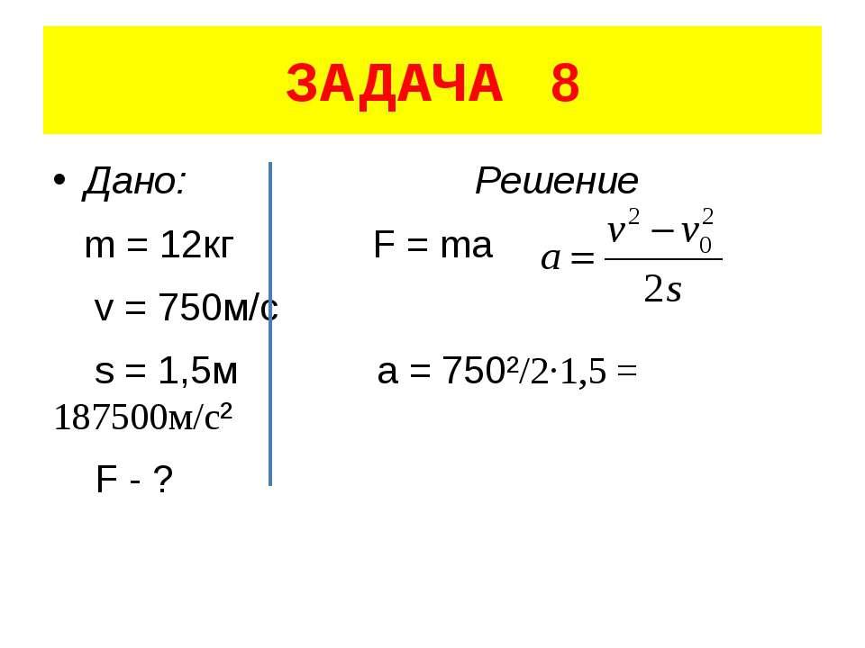 ЗАДАЧА 8 Дано: Решение m = 12кг F = ma v = 750м/с s = 1,5м a = 750²/2·1,5 = 1...