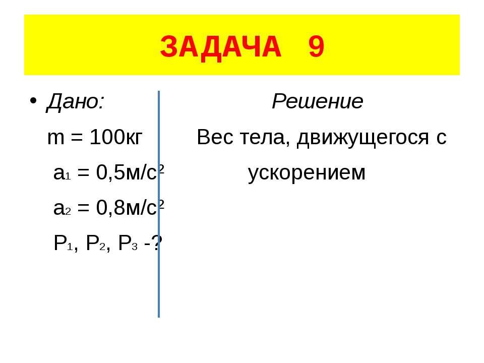 ЗАДАЧА 9 Дано: Решение m = 100кг Вес тела, движущегося с a1 = 0,5м/с² ускорен...