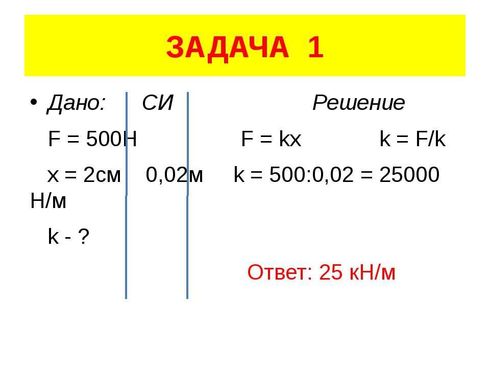 ЗАДАЧА 1 Дано: СИ Решение F = 500H F = kx k = F/k x = 2см 0,02м k = 500:0,02 ...