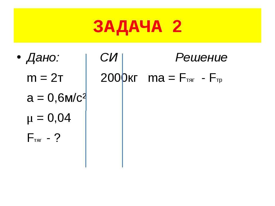 ЗАДАЧА 2 Дано: СИ Решение m = 2т 2000кг ma = Fтяг - Fтр a = 0,6м/с² μ = 0,04 ...