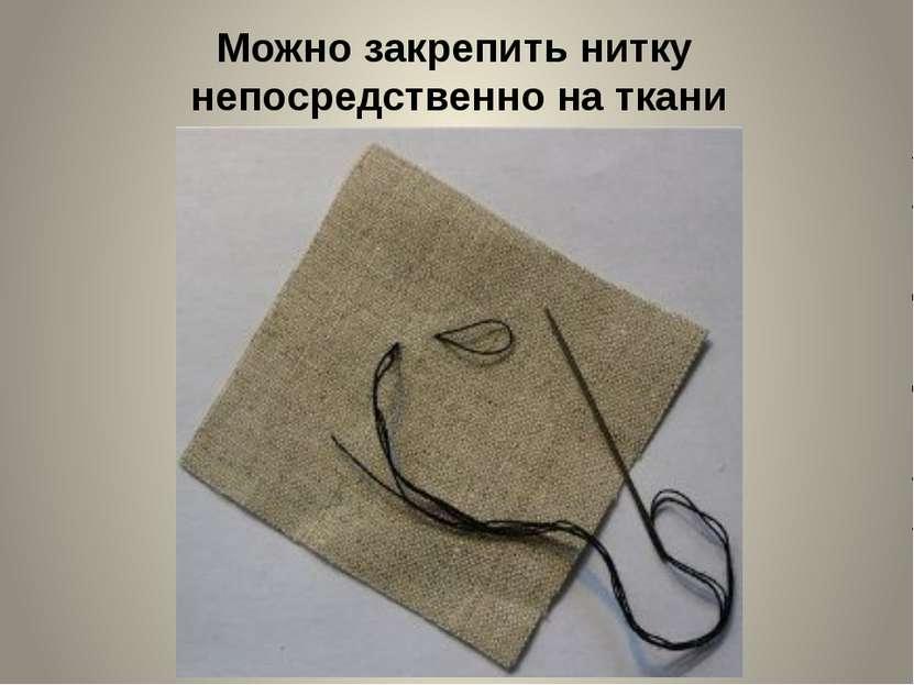 Можно закрепить нитку непосредственно на ткани