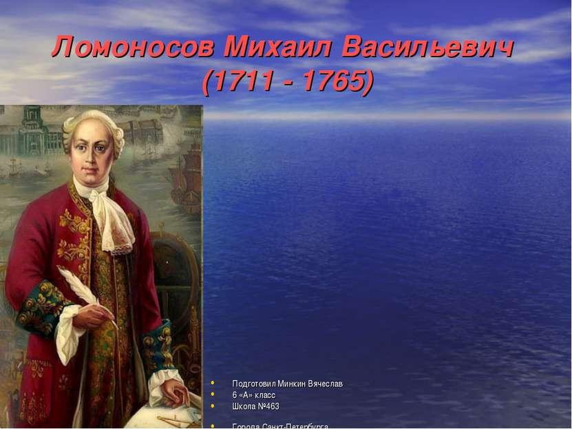 Ломоносов Михаил Васильевич (1711 - 1765) Подготовил Минкин Вячеслав 6 «А» кл...