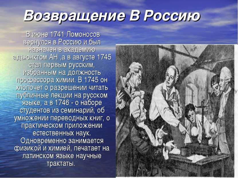 Возвращение В Россию В июне 1741 Ломоносов вернулся в Россию и был назначен в...