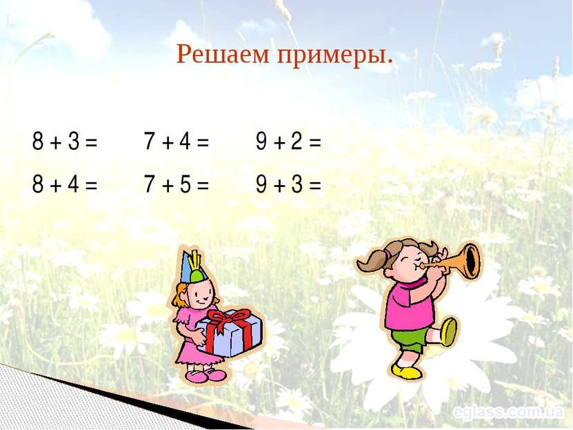 8 + 3 = 7 + 4 = 9 + 2 = 8 + 4 = 7 + 5 = 9 + 3 = Решаем примеры.