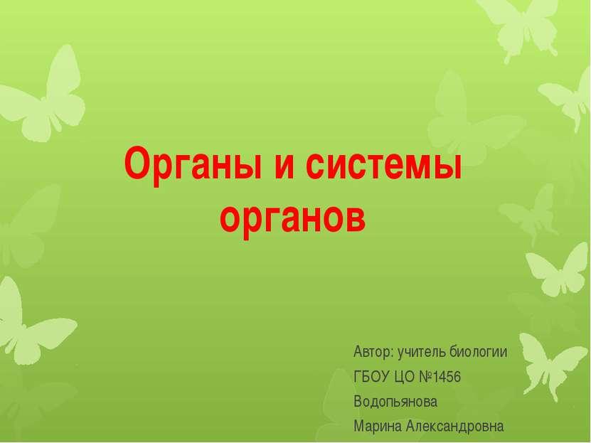 Органы и системы органов Автор: учитель биологии ГБОУ ЦО №1456 Водопьянова Ма...