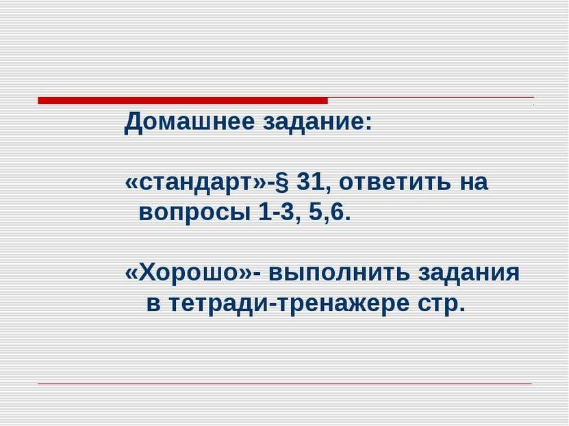 Домашнее задание: «стандарт»-§ 31, ответить на вопросы 1-3, 5,6. «Хорошо»- вы...