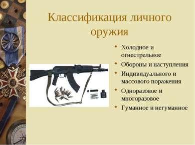 Классификация личного оружия Холодное и огнестрельное Обороны и наступления И...