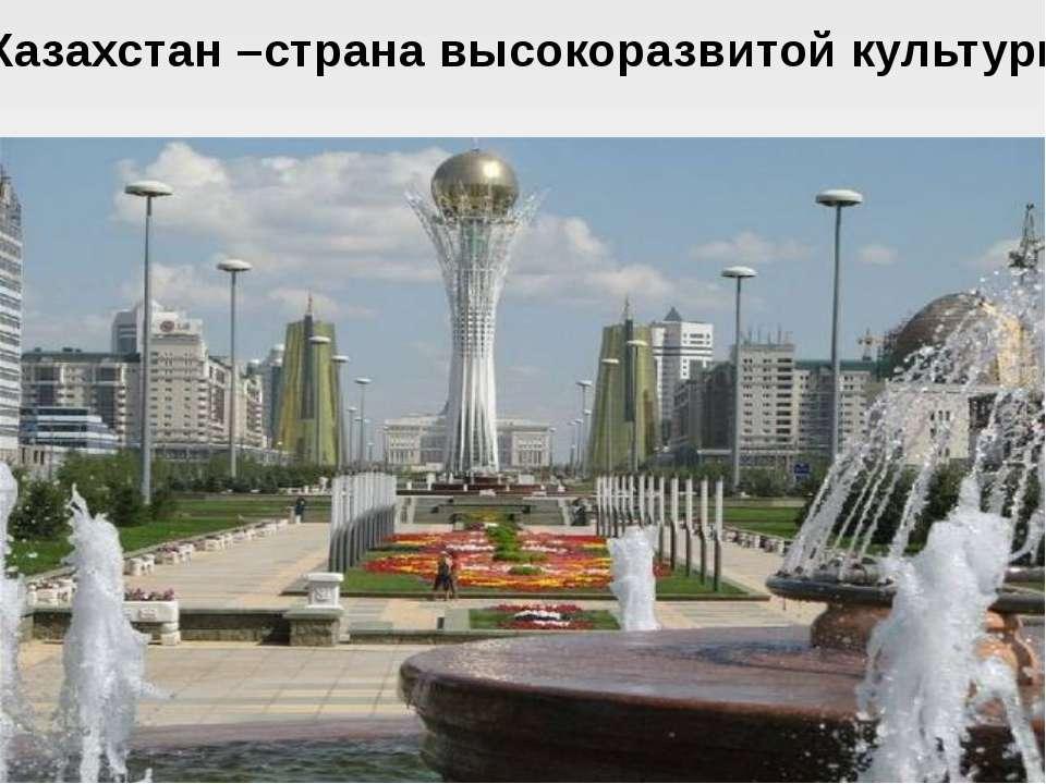 Казахстан –страна высокоразвитой культуры