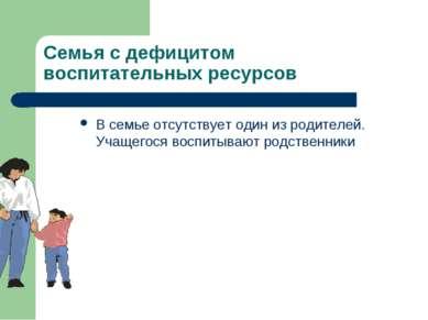 Семья с дефицитом воспитательных ресурсов В семье отсутствует один из родител...