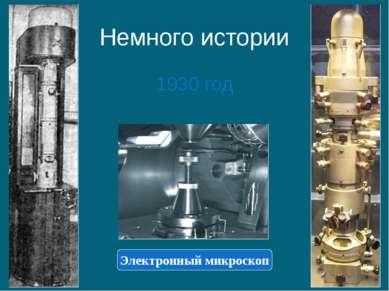 Немного истории 1930 год Электронный микроскоп