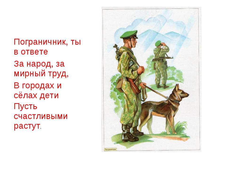 Пограничник, ты в ответе За народ, за мирный труд, В городах и сёлах дети Пус...