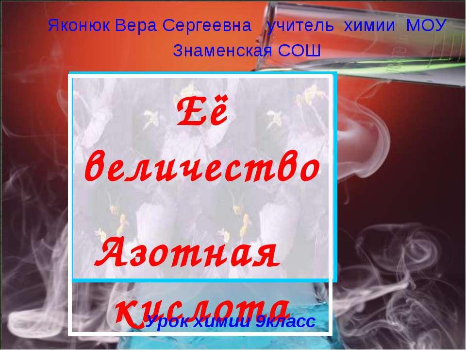 Её величество Азотная кислота Яконюк Вера Сергеевна учитель химии МОУ Знаменс...