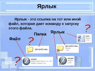 Ярлык Ярлык - это ссылка на тот или иной файл, которая дает команду к запуску...