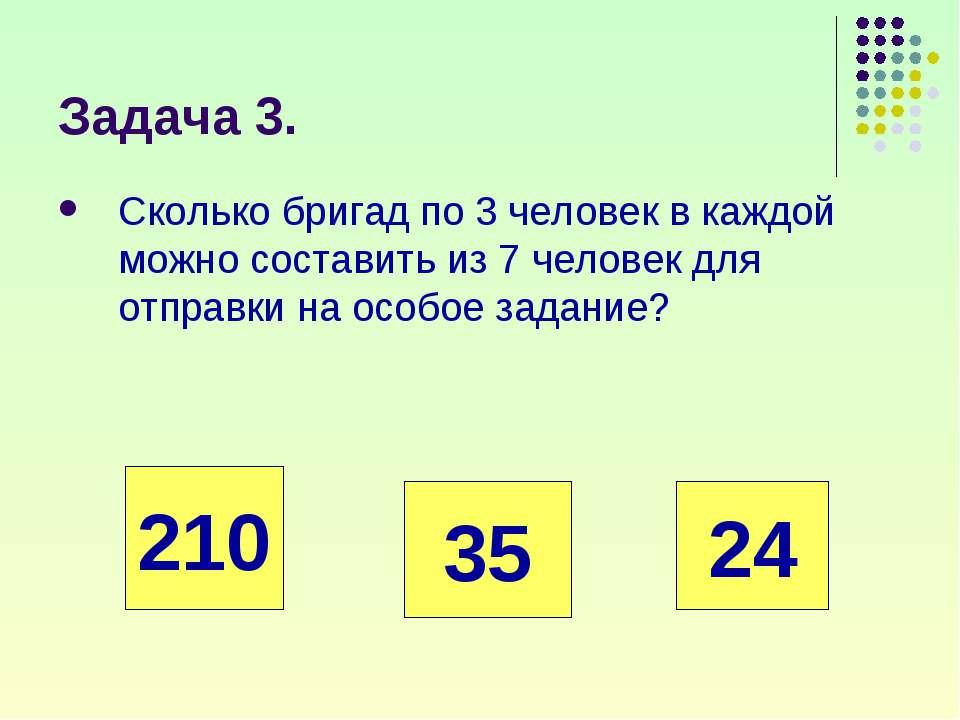 Задача 3. Сколько бригад по 3 человек в каждой можно составить из 7 человек д...