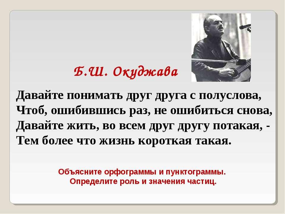 Б.Ш. Окуджава Давайте понимать друг друга с полуслова, Чтоб, ошибившись раз, ...