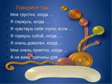 Говорите так: Мне грустно, когда … Я сержусь, когда … Я чувствую себя глупо, ...