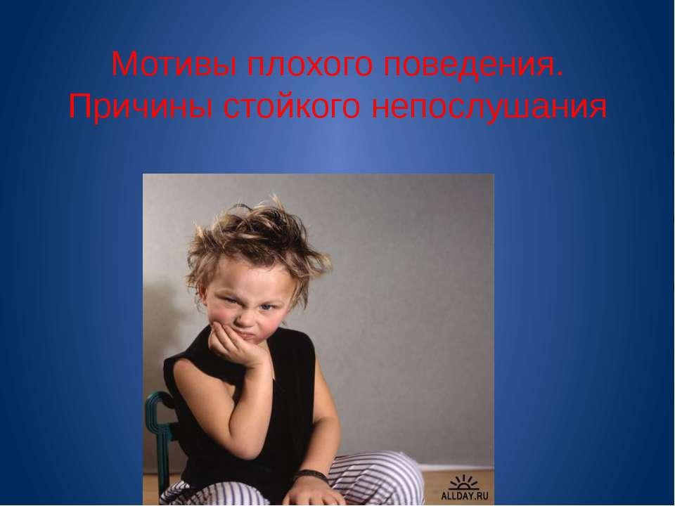 Мотивы плохого поведения. Причины стойкого непослушания
