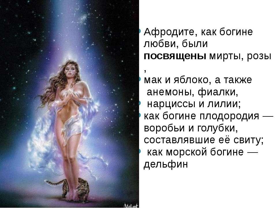 Афродите, как богине любви, были посвященымирты,розы, мак ияблоко, а такж...
