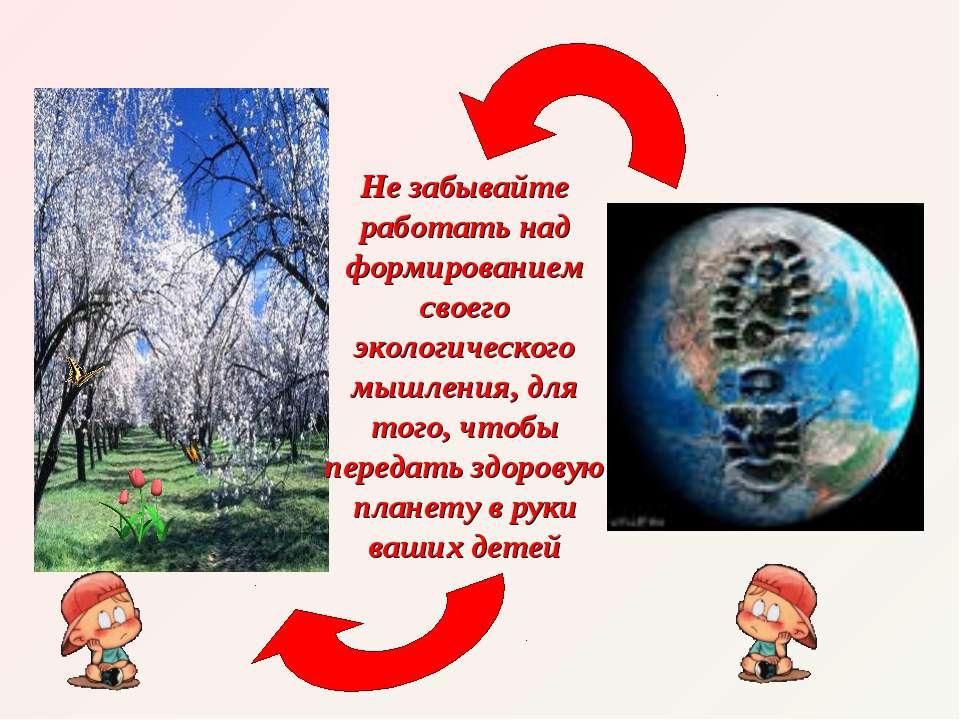 Не забывайте работать над формированием своего экологического мышления, для т...