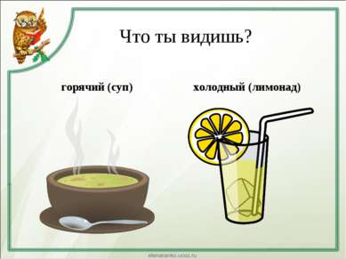 Что ты видишь? горячий (суп) холодный (лимонад)