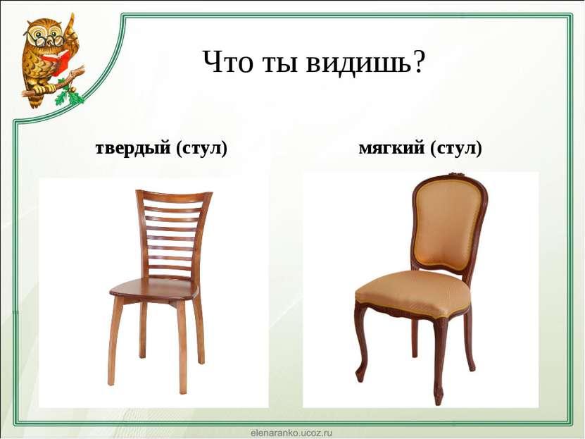 Что ты видишь? твердый (стул) мягкий (стул)