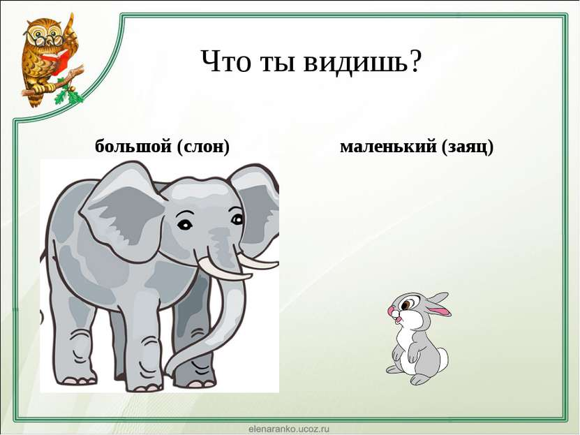 Что ты видишь? большой (слон) маленький (заяц)