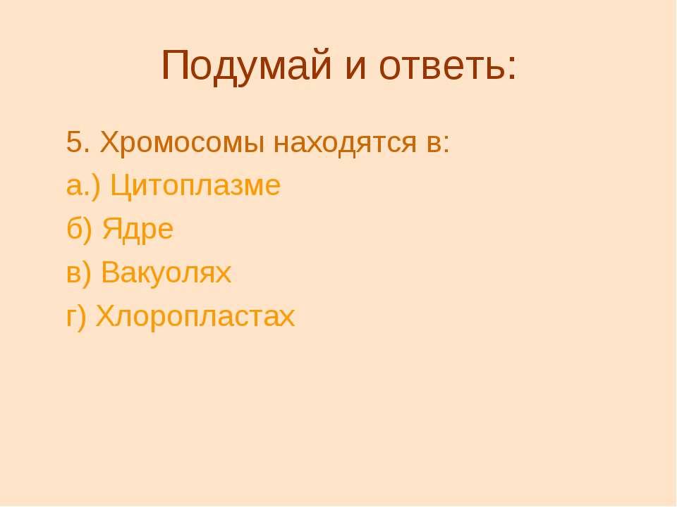 Подумай и ответь: 5.Хромосомы находятся в: а.) Цитоплазме б) Ядре в) Вакуоля...