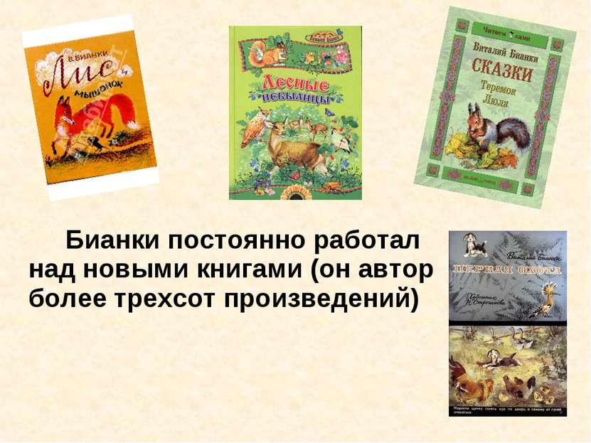 Бианки постоянно работал над новыми книгами (он автор более трехсот произведе...