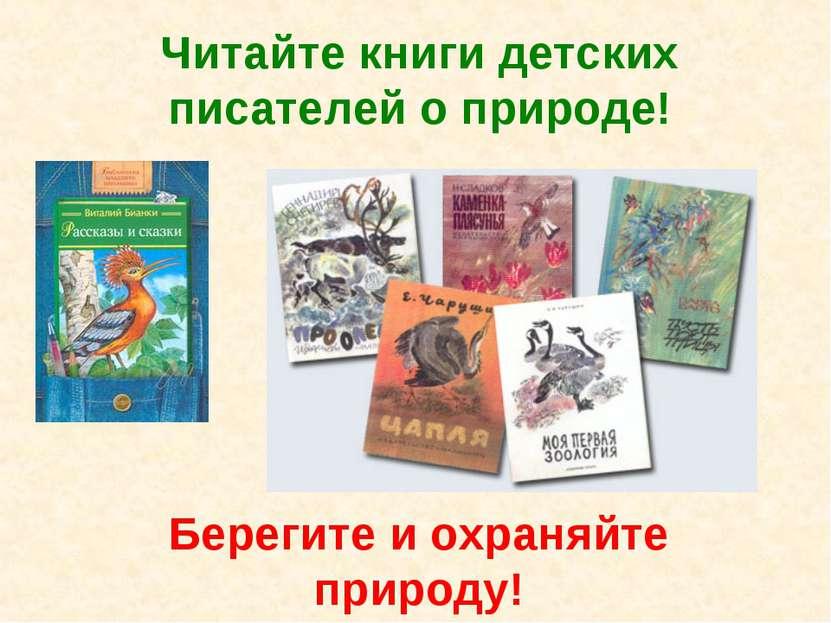 Читайте книги детских писателей о природе! Берегите и охраняйте природу!