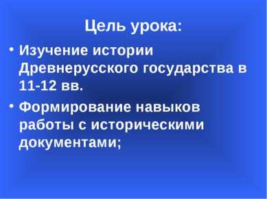 Цель урока: Изучение истории Древнерусского государства в 11-12 вв. Формирова...