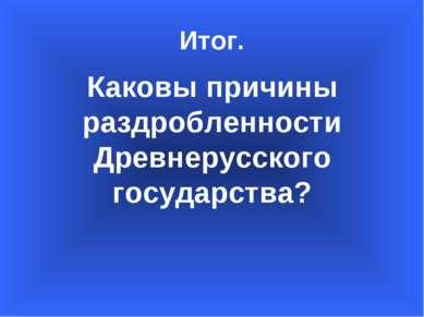 Итог. Каковы причины раздробленности Древнерусского государства?