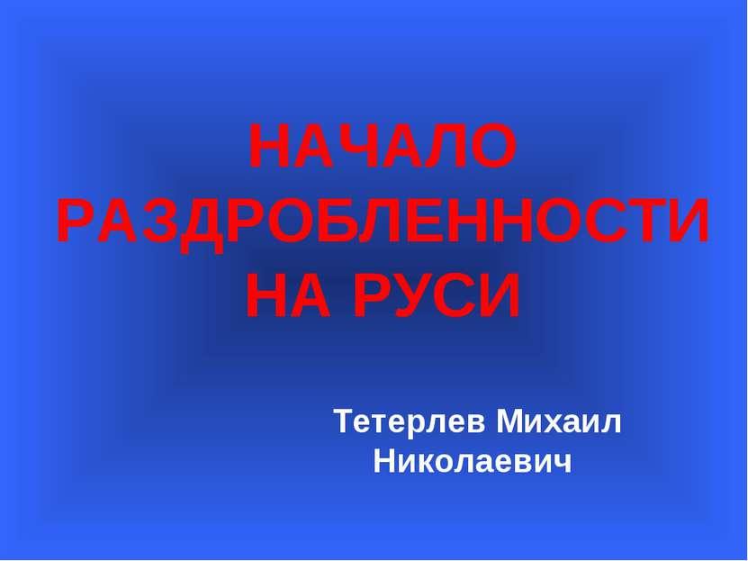 НАЧАЛО РАЗДРОБЛЕННОСТИ НА РУСИ Тетерлев Михаил Николаевич